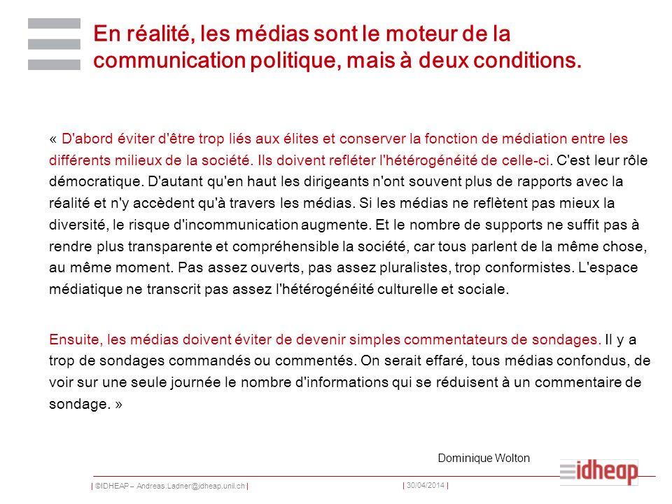 | ©IDHEAP – Andreas.Ladner@idheap.unil.ch | | 30/04/2014 | En réalité, les médias sont le moteur de la communication politique, mais à deux conditions