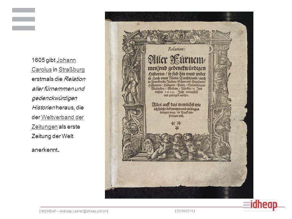 | ©IDHEAP – Andreas.Ladner@idheap.unil.ch | | 30/04/2014 | 1605 gibt Johann Carolus in Straßburg erstmals die Relation aller fürnemmen und gedenckwürd