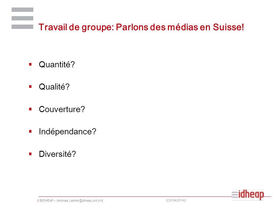 | ©IDHEAP – Andreas.Ladner@idheap.unil.ch | | 30/04/2014 | Travail de groupe: Parlons des médias en Suisse! Quantité? Qualité? Couverture? Indépendanc