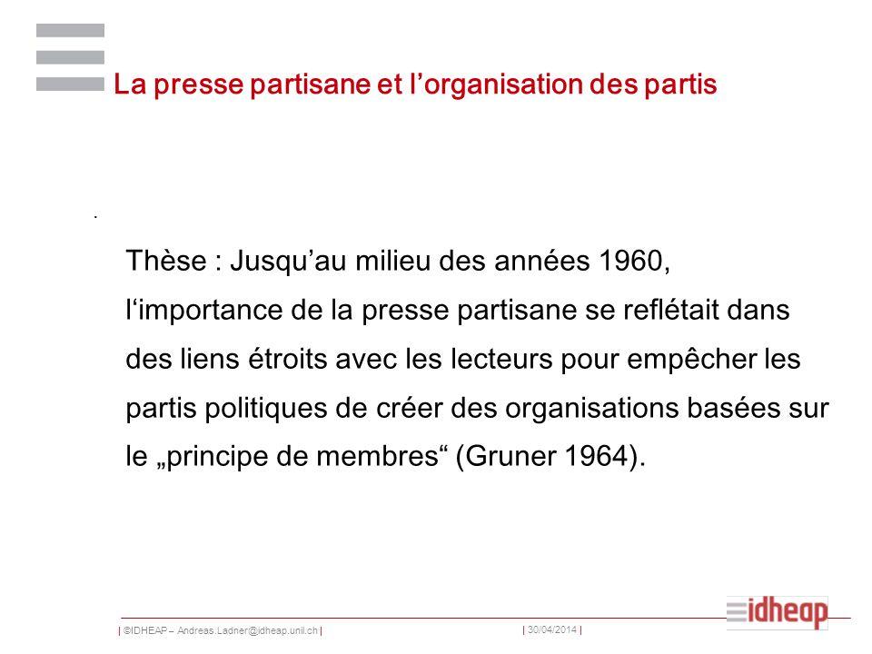 | ©IDHEAP – Andreas.Ladner@idheap.unil.ch | | 30/04/2014 | La presse partisane et lorganisation des partis. Thèse : Jusquau milieu des années 1960, li