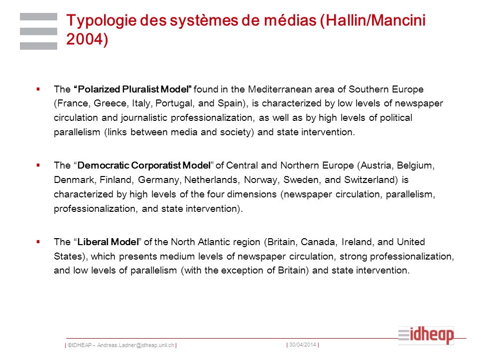 | ©IDHEAP – Andreas.Ladner@idheap.unil.ch | | 30/04/2014 | Typologie des systèmes de médias (Hallin/Mancini 2004) The Polarized Pluralist Model found in the Mediterranean area of Southern Europe (France, Greece, Italy, Portugal, and Spain), is characterized by low levels of newspaper circulation and journalistic professionalization, as well as by high levels of political parallelism (links between media and society) and state intervention.