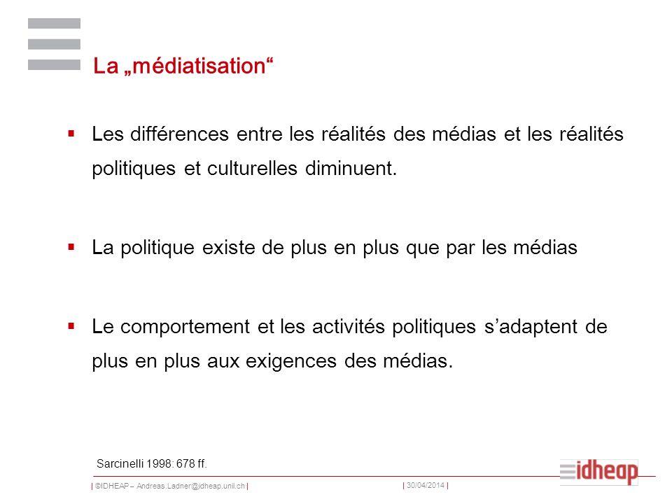 | ©IDHEAP – Andreas.Ladner@idheap.unil.ch | | 30/04/2014 | La médiatisation Les différences entre les réalités des médias et les réalités politiques e