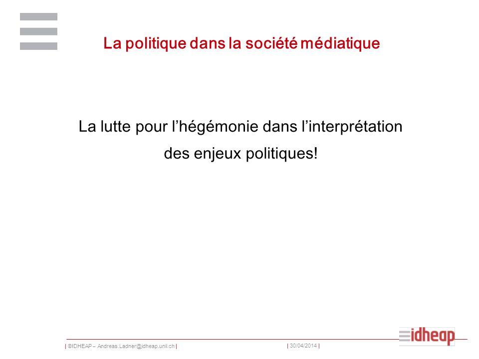 | ©IDHEAP – Andreas.Ladner@idheap.unil.ch | | 30/04/2014 | La politique dans la société médiatique La lutte pour lhégémonie dans linterprétation des e