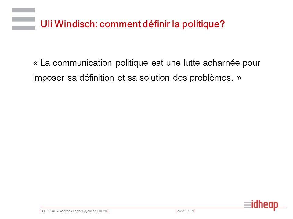 | ©IDHEAP – Andreas.Ladner@idheap.unil.ch | | 30/04/2014 | Uli Windisch: comment définir la politique? « La communication politique est une lutte acha