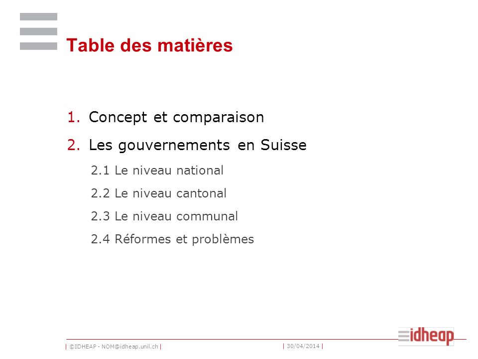| ©IDHEAP - NOM@idheap.unil.ch | | 30/04/2014 | Table des matières 1.Concept et comparaison 2.Les gouvernements en Suisse 2.1 Le niveau national 2.2 Le niveau cantonal 2.3 Le niveau communal 2.4 Réformes et problèmes