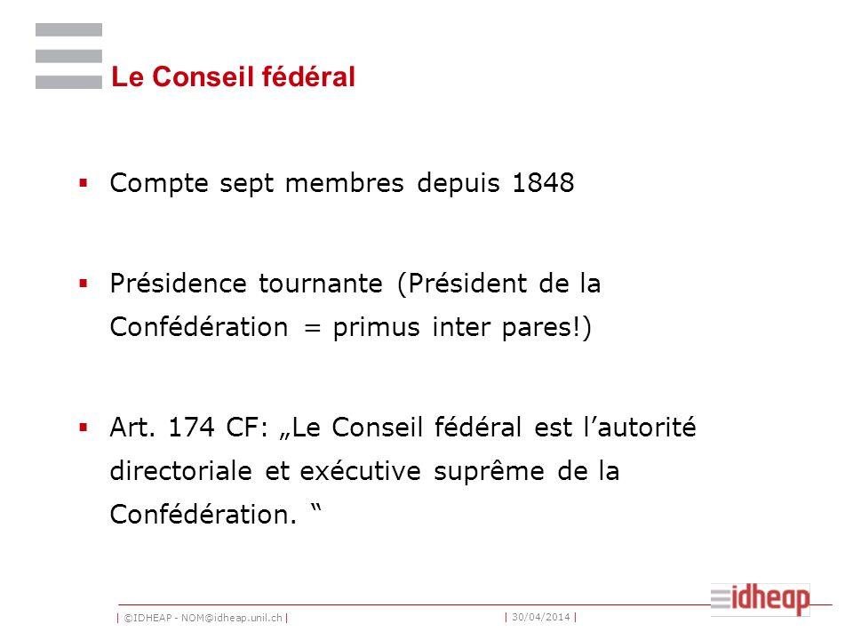 | ©IDHEAP - NOM@idheap.unil.ch | | 30/04/2014 | Le Conseil fédéral Compte sept membres depuis 1848 Présidence tournante (Président de la Confédération = primus inter pares!) Art.