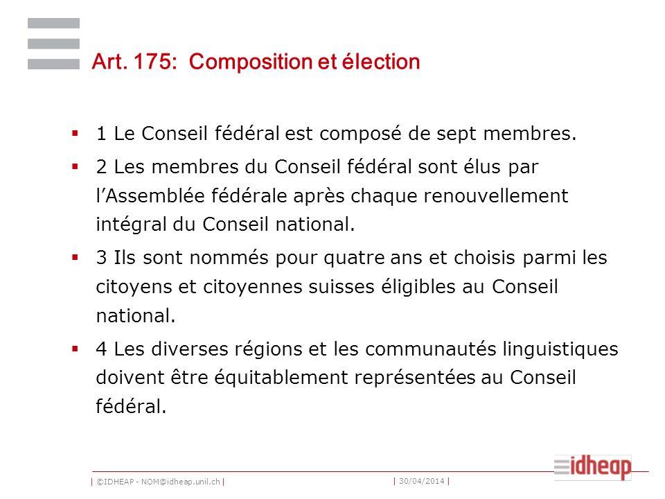 | ©IDHEAP - NOM@idheap.unil.ch | | 30/04/2014 | Art. 175: Composition et élection 1 Le Conseil fédéral est composé de sept membres. 2 Les membres du C