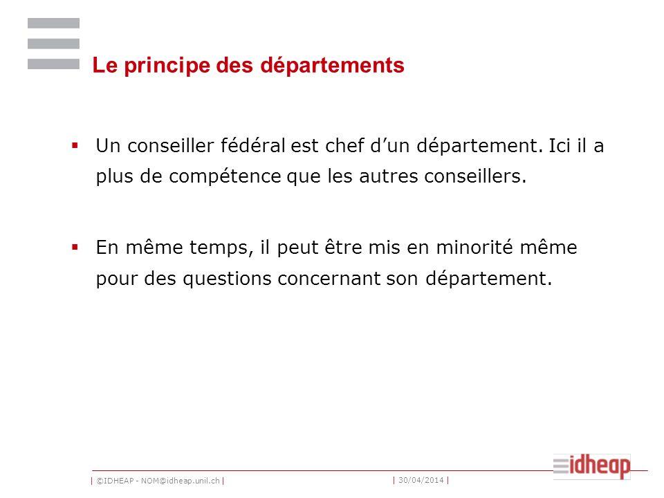 | ©IDHEAP - NOM@idheap.unil.ch | | 30/04/2014 | Le principe des départements Un conseiller fédéral est chef dun département. Ici il a plus de compéten