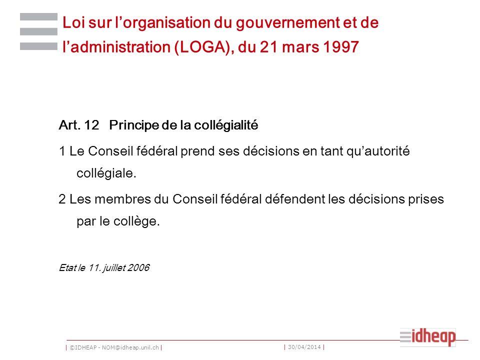 | ©IDHEAP - NOM@idheap.unil.ch | | 30/04/2014 | Loi sur lorganisation du gouvernement et de ladministration (LOGA), du 21 mars 1997 Art. 12 Principe d