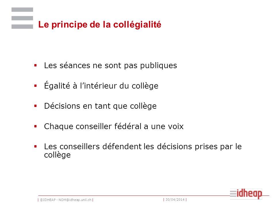 | ©IDHEAP - NOM@idheap.unil.ch | | 30/04/2014 | Le principe de la collégialité Les séances ne sont pas publiques Égalité à lintérieur du collège Décis