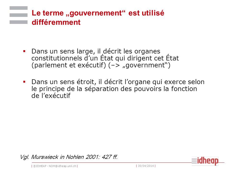| ©IDHEAP - NOM@idheap.unil.ch | | 30/04/2014 | Le terme gouvernement est utilisé différemment Dans un sens large, il décrit les organes constitutionn