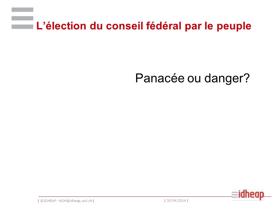 | ©IDHEAP - NOM@idheap.unil.ch | | 30/04/2014 | Lélection du conseil fédéral par le peuple Panacée ou danger