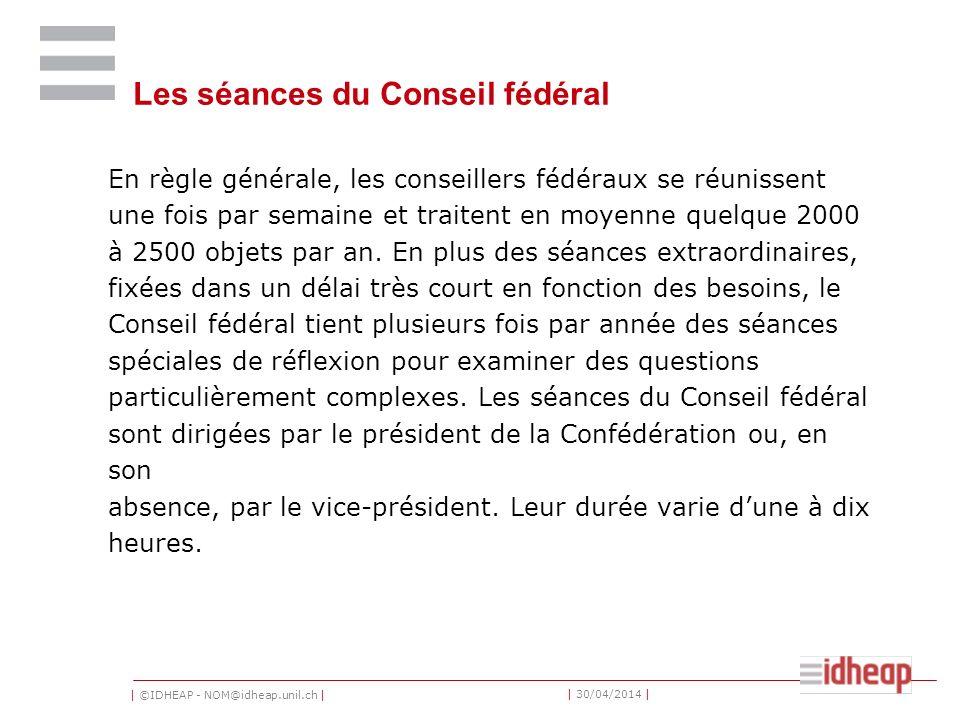 | ©IDHEAP - NOM@idheap.unil.ch | | 30/04/2014 | Les séances du Conseil fédéral En règle générale, les conseillers fédéraux se réunissent une fois par semaine et traitent en moyenne quelque 2000 à 2500 objets par an.