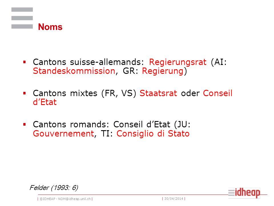 | ©IDHEAP - NOM@idheap.unil.ch | | 30/04/2014 | Noms Cantons suisse-allemands: Regierungsrat (AI: Standeskommission, GR: Regierung) Cantons mixtes (FR
