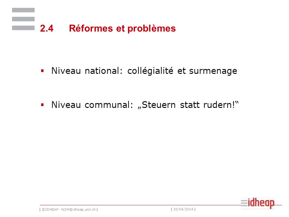 | ©IDHEAP - NOM@idheap.unil.ch | | 30/04/2014 | 2.4Réformes et problèmes Niveau national: collégialité et surmenage Niveau communal: Steuern statt rudern!