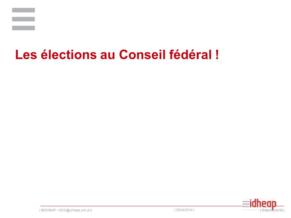 | ©IDHEAP - NOM@idheap.unil.ch | | 30/04/2014 | Les élections au Conseil fédéral .