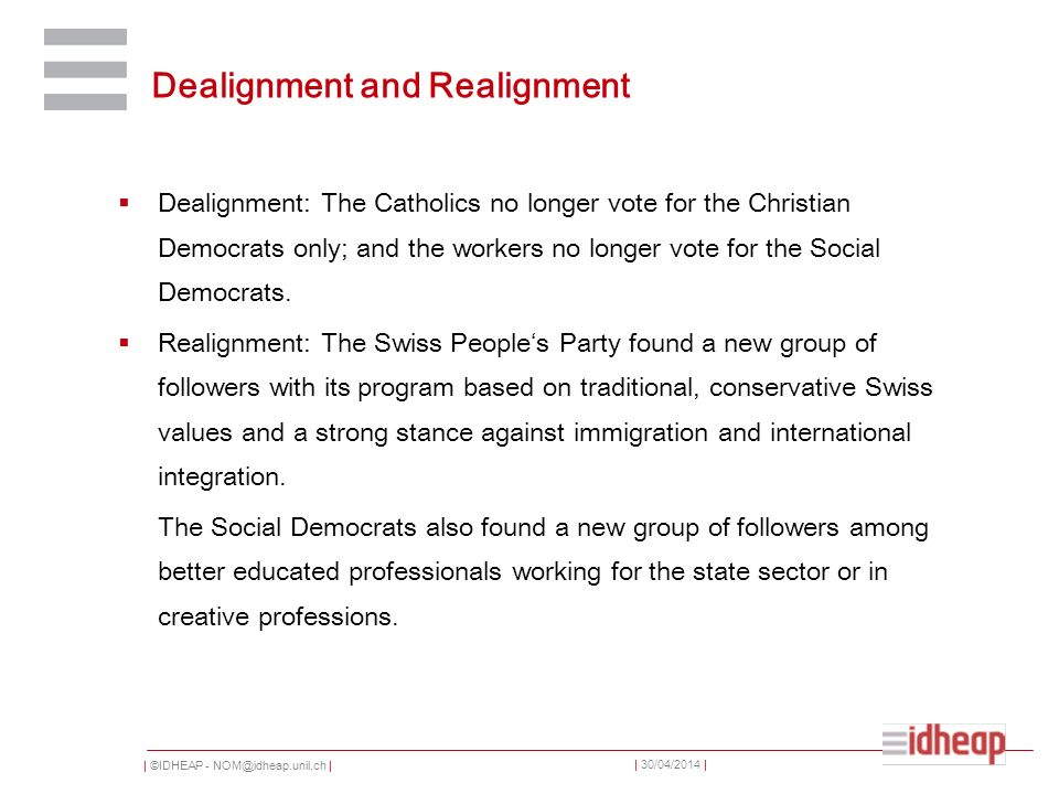 | ©IDHEAP - NOM@idheap.unil.ch | | 30/04/2014 | Dealignment and Realignment Dealignment: The Catholics no longer vote for the Christian Democrats only; and the workers no longer vote for the Social Democrats.