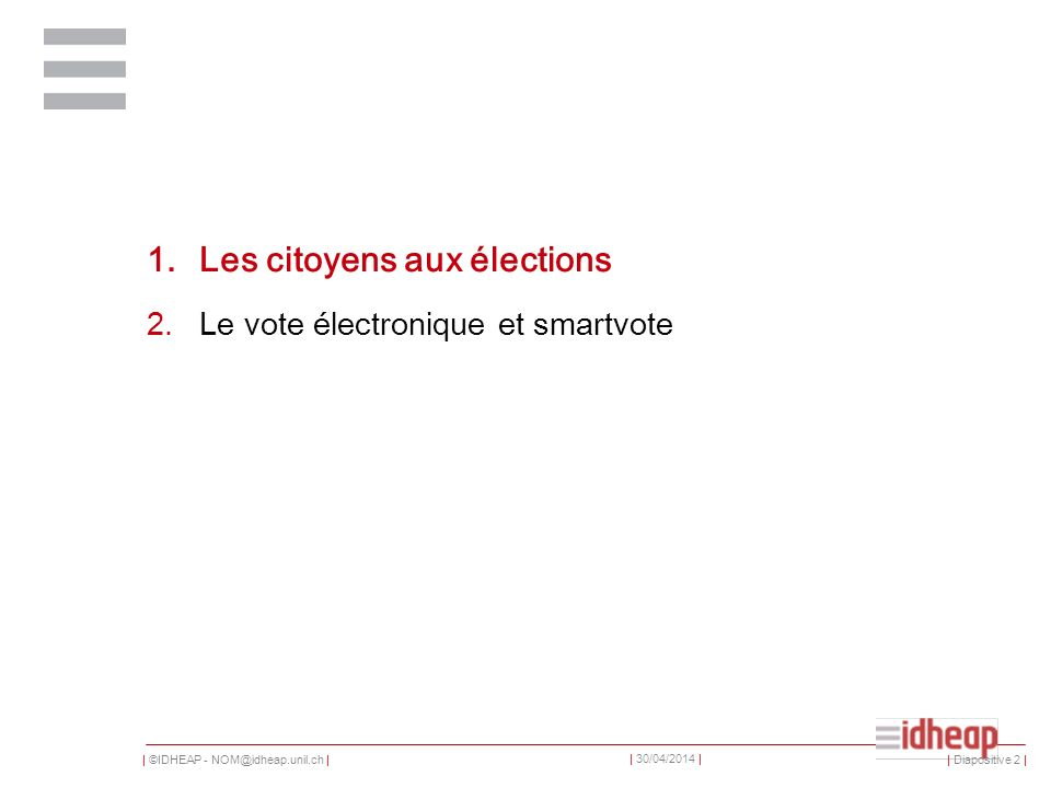 | ©IDHEAP - NOM@idheap.unil.ch | | 30/04/2014 | 1.Les citoyens aux élections 2.Le vote électronique et smartvote | Diapositive 2 |