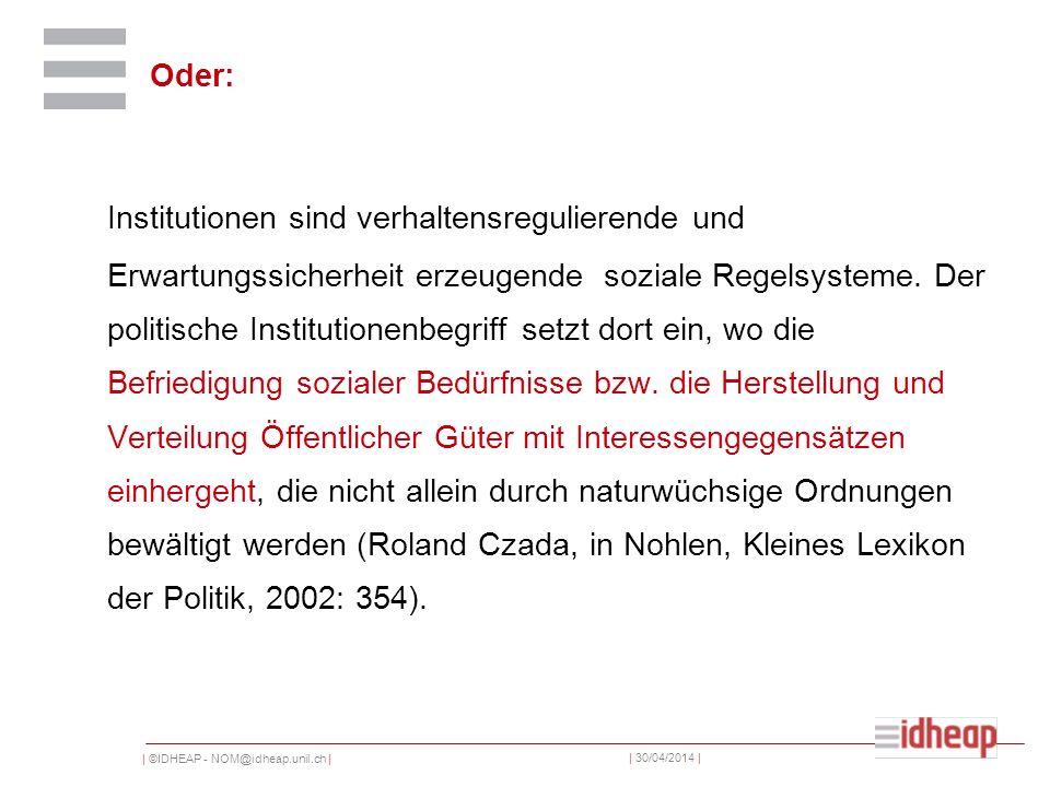 | ©IDHEAP - NOM@idheap.unil.ch | | 30/04/2014 | Oder: Institutionen sind verhaltensregulierende und Erwartungssicherheit erzeugende soziale Regelsysteme.