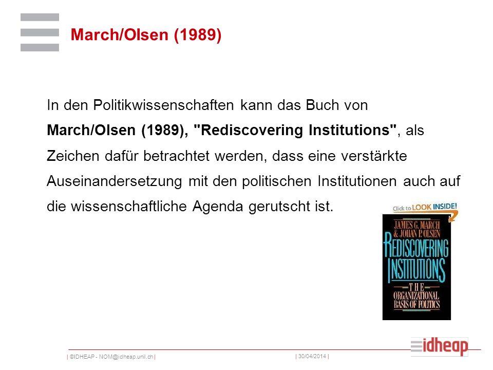 | ©IDHEAP - NOM@idheap.unil.ch | | 30/04/2014 | March/OIsen (1989) In den Politikwissenschaften kann das Buch von March/Olsen (1989), Rediscovering Institutions , als Zeichen dafür betrachtet werden, dass eine verstärkte Auseinandersetzung mit den politischen Institutionen auch auf die wissenschaftliche Agenda gerutscht ist.