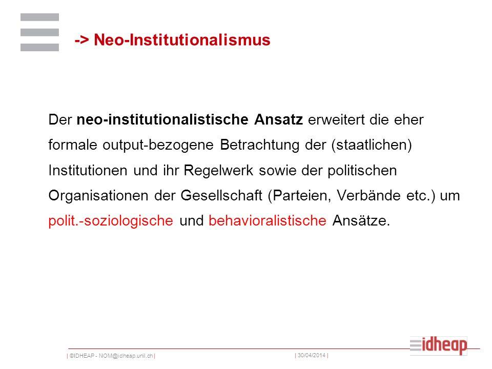 | ©IDHEAP - NOM@idheap.unil.ch | | 30/04/2014 | -> Neo-Institutionalismus Der neo-institutionalistische Ansatz erweitert die eher formale output-bezog