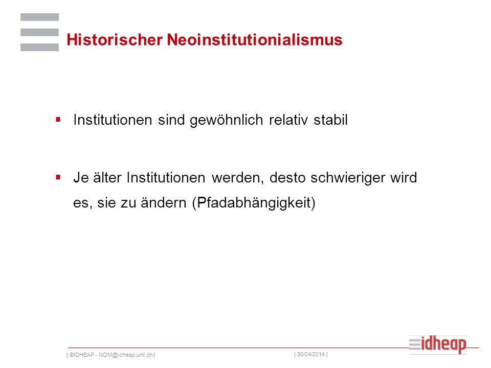 | ©IDHEAP - NOM@idheap.unil.ch | | 30/04/2014 | Historischer Neoinstitutionialismus Institutionen sind gewöhnlich relativ stabil Je älter Institutionen werden, desto schwieriger wird es, sie zu ändern (Pfadabhängigkeit)