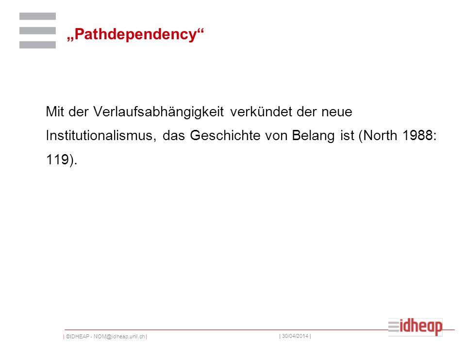 | ©IDHEAP - NOM@idheap.unil.ch | | 30/04/2014 | Pathdependency Mit der Verlaufsabhängigkeit verkündet der neue Institutionalismus, das Geschichte von Belang ist (North 1988: 119).