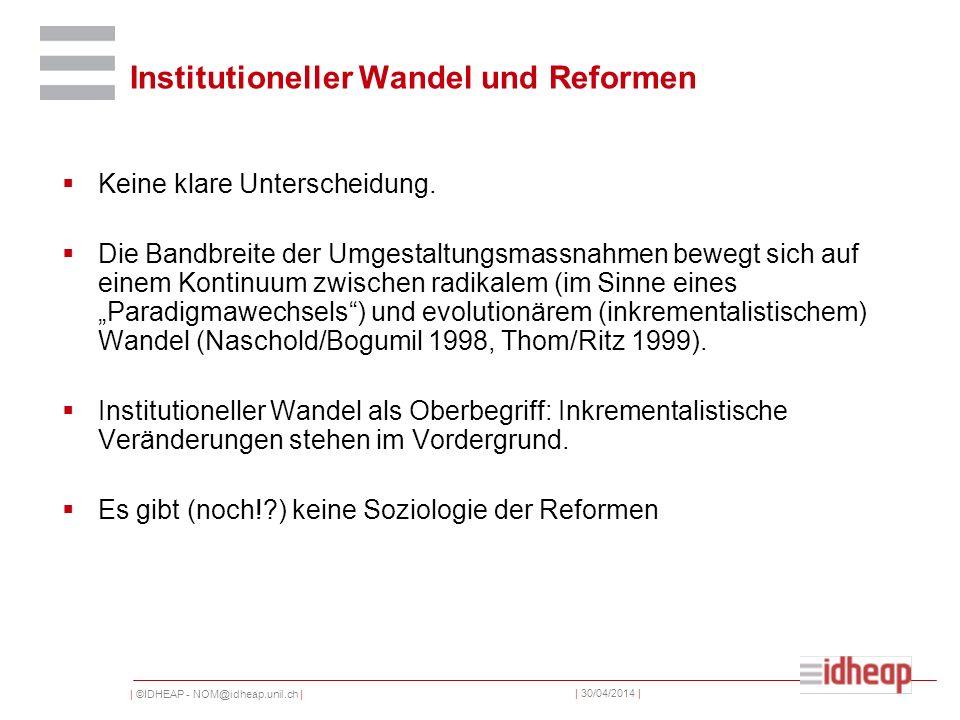 | ©IDHEAP - NOM@idheap.unil.ch | | 30/04/2014 | Institutioneller Wandel und Reformen Keine klare Unterscheidung.