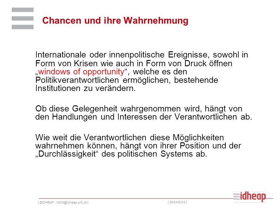 | ©IDHEAP - NOM@idheap.unil.ch | | 30/04/2014 | Internationale oder innenpolitische Ereignisse, sowohl in Form von Krisen wie auch in Form von Druck öffnenwindows of opportunity, welche es den Politikverantwortlichen ermöglichen, bestehende Institutionen zu verändern.