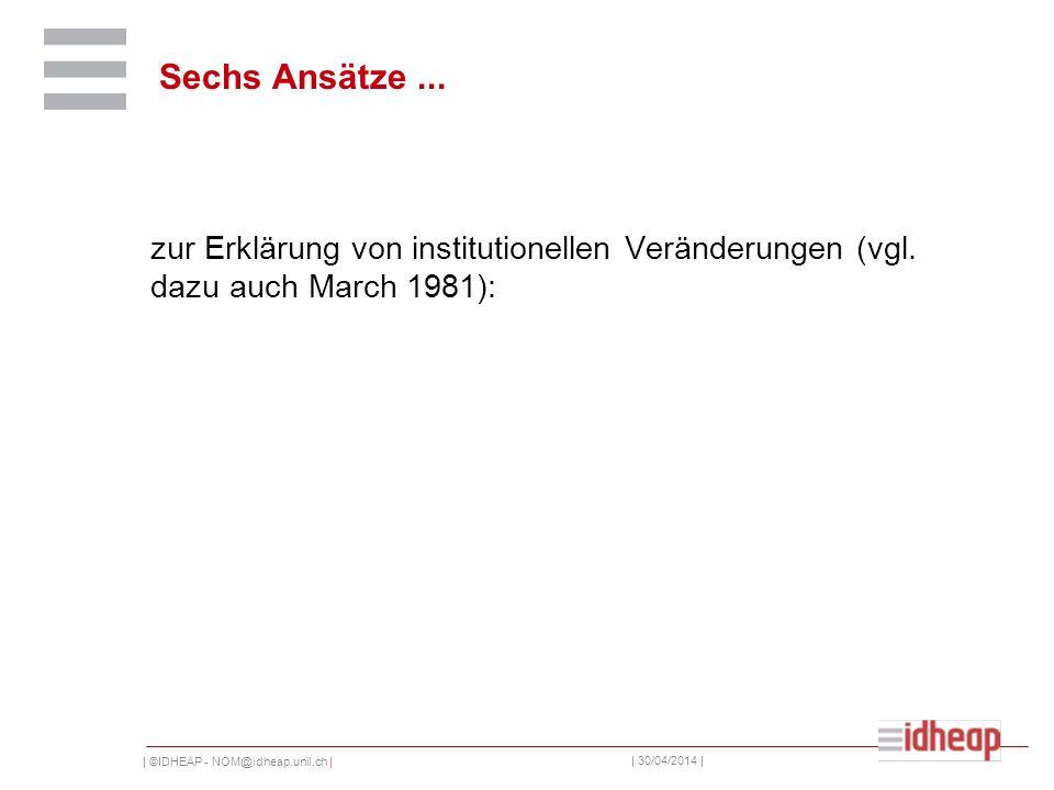 | ©IDHEAP - NOM@idheap.unil.ch | | 30/04/2014 | zur Erklärung von institutionellen Veränderungen (vgl. dazu auch March 1981): Sechs Ansätze...