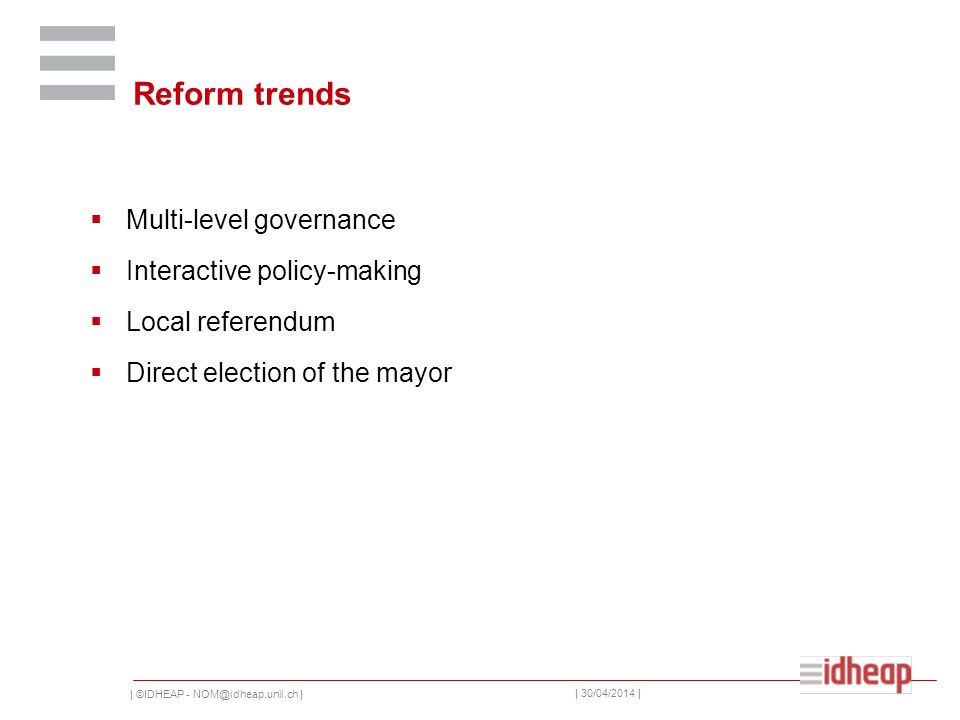 | ©IDHEAP - NOM@idheap.unil.ch | | 30/04/2014 | Reform trends Multi-level governance Interactive policy-making Local referendum Direct election of the mayor