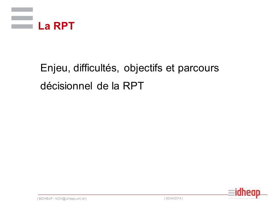 | ©IDHEAP - NOM@idheap.unil.ch | | 30/04/2014 | La RPT Enjeu, difficultés, objectifs et parcours décisionnel de la RPT