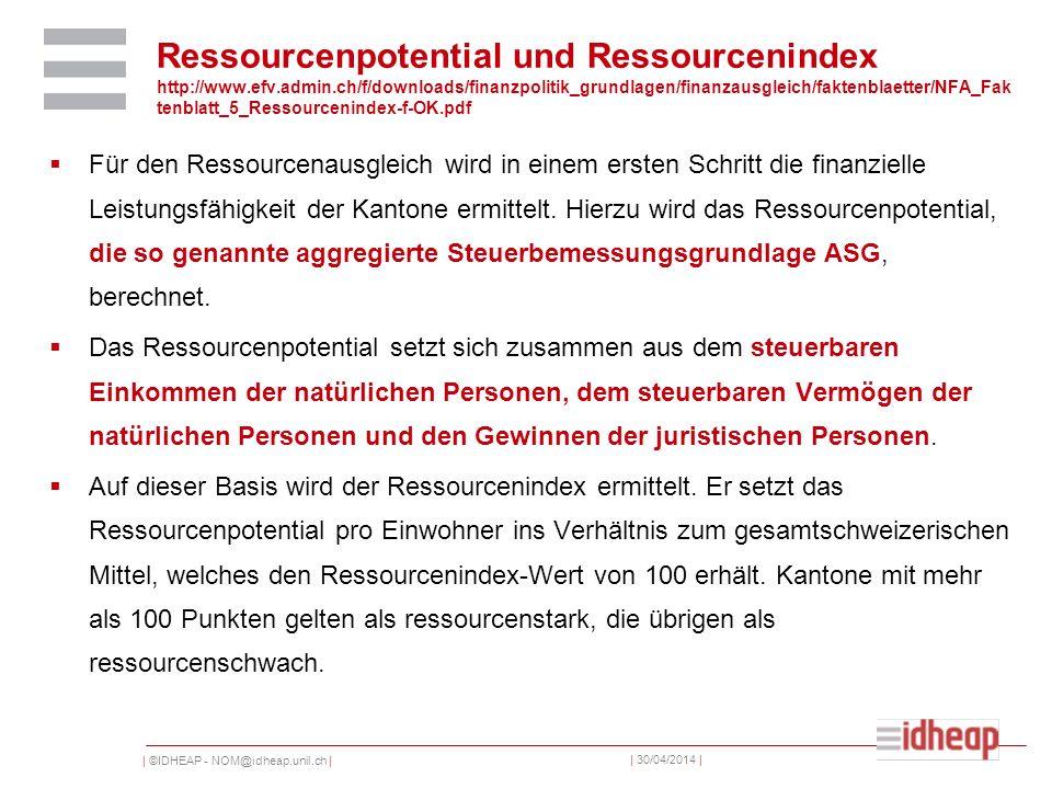 | ©IDHEAP - NOM@idheap.unil.ch | | 30/04/2014 | Ressourcenpotential und Ressourcenindex http://www.efv.admin.ch/f/downloads/finanzpolitik_grundlagen/finanzausgleich/faktenblaetter/NFA_Fak tenblatt_5_Ressourcenindex-f-OK.pdf Für den Ressourcenausgleich wird in einem ersten Schritt die finanzielle Leistungsfähigkeit der Kantone ermittelt.