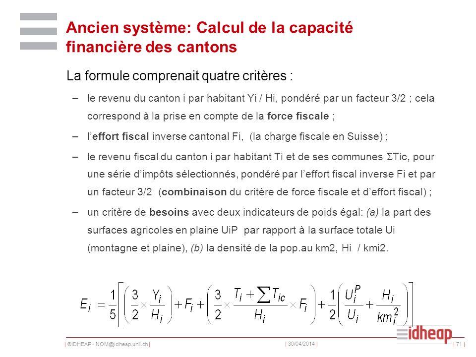 | ©IDHEAP - NOM@idheap.unil.ch | | 30/04/2014 | | 71 | Ancien système: Calcul de la capacité financière des cantons La formule comprenait quatre critè