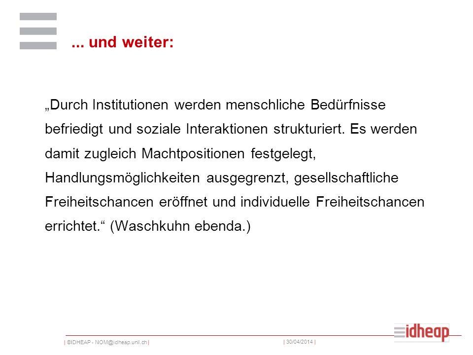 | ©IDHEAP - NOM@idheap.unil.ch | | 30/04/2014 |... und weiter: Durch Institutionen werden menschliche Bedürfnisse befriedigt und soziale Interaktionen