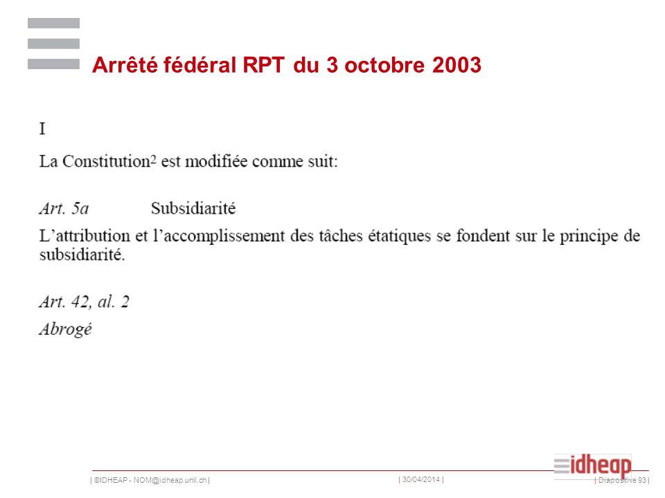 | ©IDHEAP - NOM@idheap.unil.ch | | 30/04/2014 | | Diapositive 93 | Arrêté fédéral RPT du 3 octobre 2003