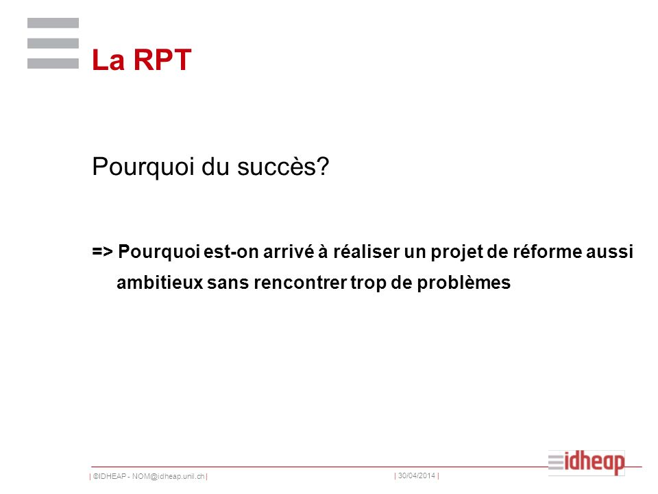 | ©IDHEAP - NOM@idheap.unil.ch | | 30/04/2014 | La RPT Pourquoi du succès? => Pourquoi est-on arrivé à réaliser un projet de réforme aussi ambitieux s