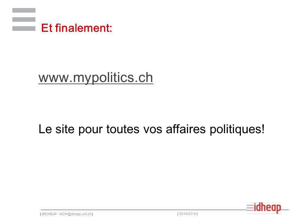 | ©IDHEAP - NOM@idheap.unil.ch | | 30/04/2014 | Et finalement: www.mypolitics.ch Le site pour toutes vos affaires politiques!