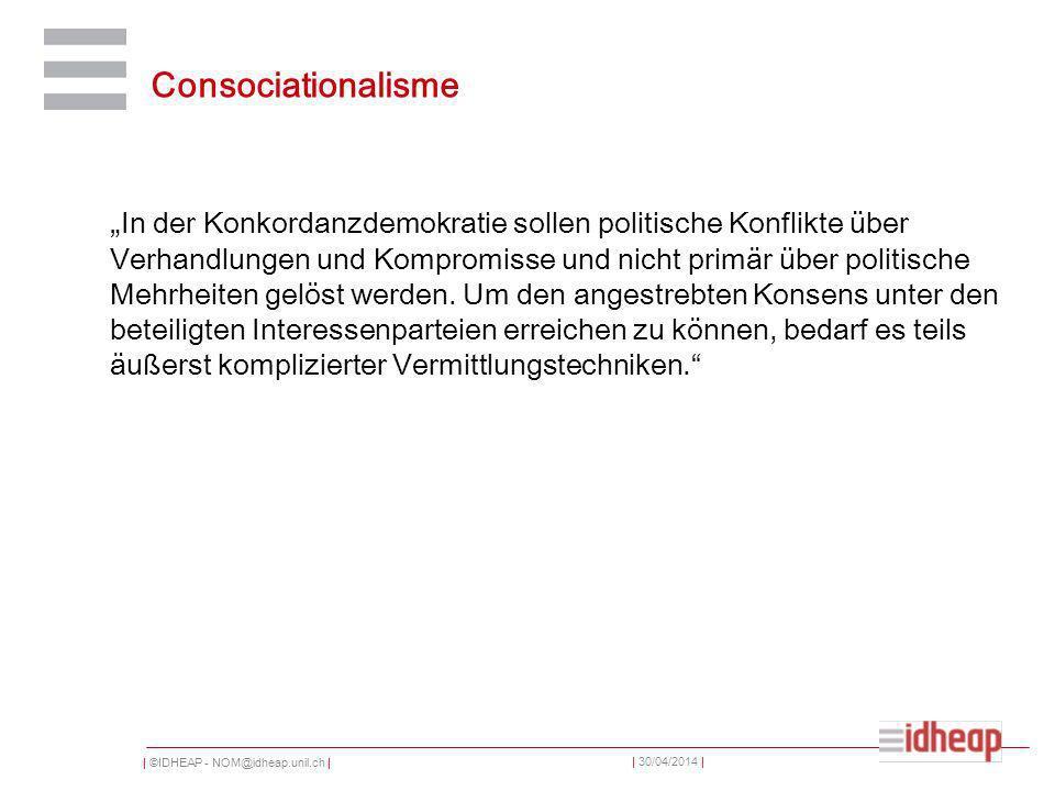 | ©IDHEAP - NOM@idheap.unil.ch | | 30/04/2014 | Consociationalisme In der Konkordanzdemokratie sollen politische Konflikte über Verhandlungen und Kompromisse und nicht primär über politische Mehrheiten gelöst werden.