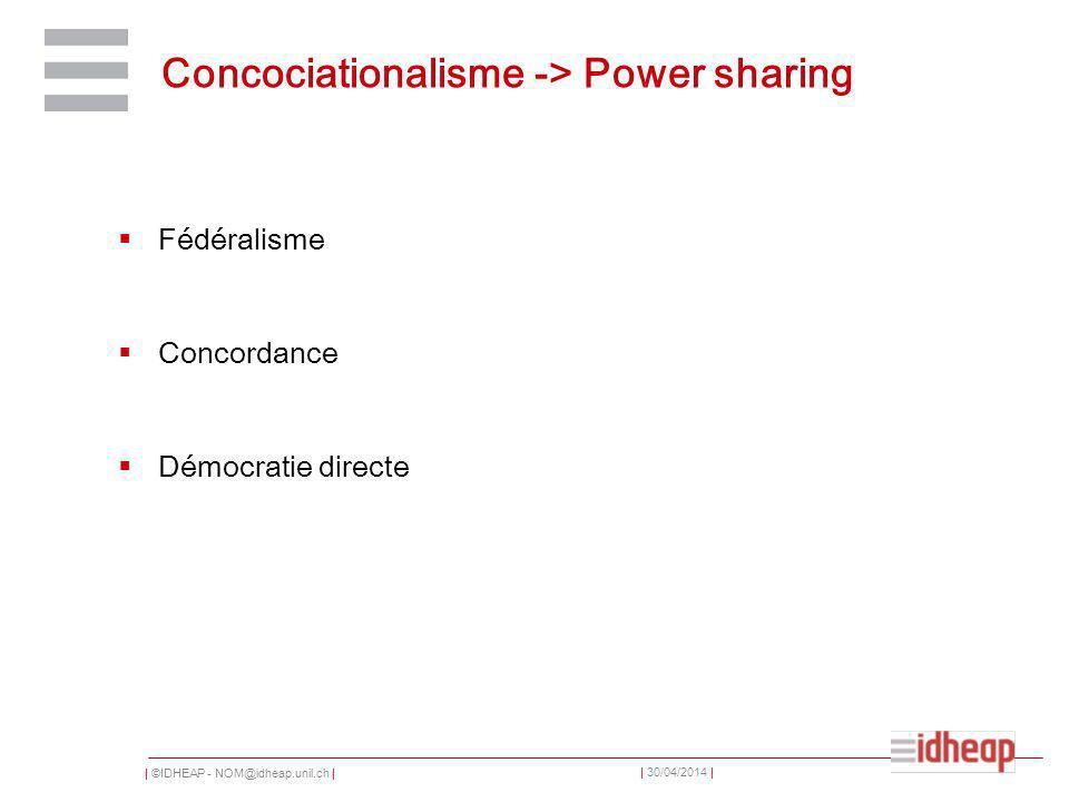 | ©IDHEAP - NOM@idheap.unil.ch | | 30/04/2014 | Concociationalisme -> Power sharing Fédéralisme Concordance Démocratie directe