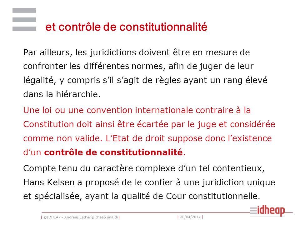 | ©IDHEAP – Andreas.Ladner@idheap.unil.ch | | 30/04/2014 | et contrôle de constitutionnalité Par ailleurs, les juridictions doivent être en mesure de confronter les différentes normes, afin de juger de leur légalité, y compris sil sagit de règles ayant un rang élevé dans la hiérarchie.