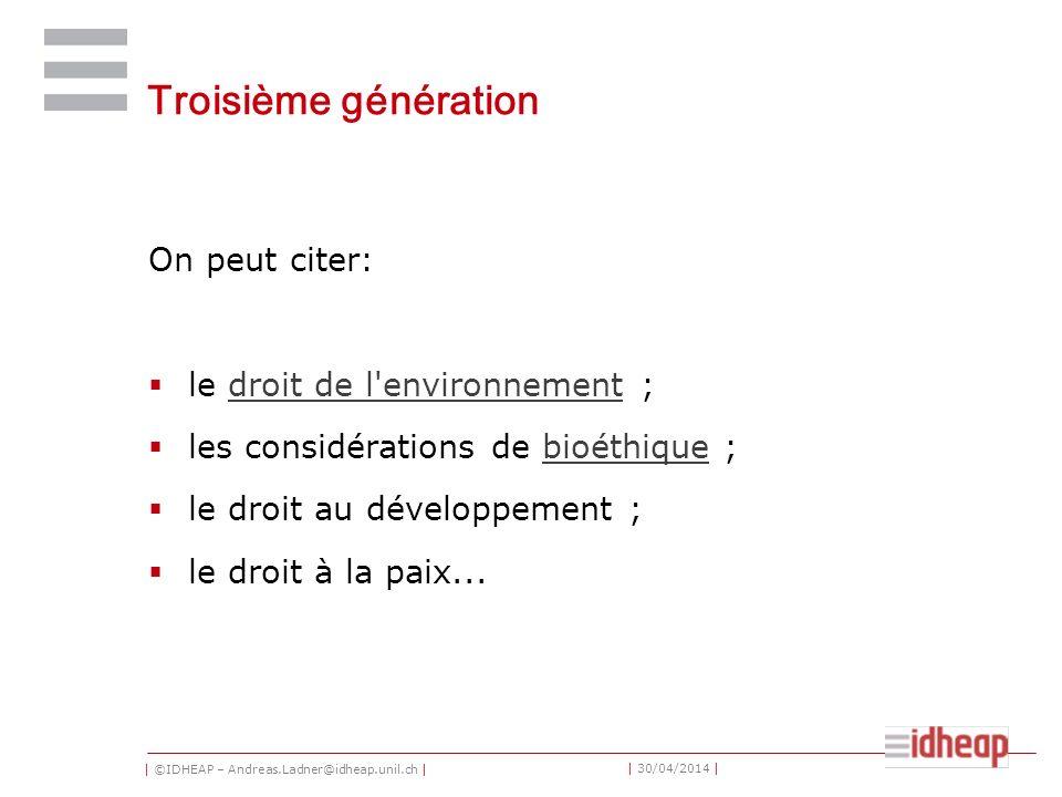 | ©IDHEAP – Andreas.Ladner@idheap.unil.ch | | 30/04/2014 | Troisième génération On peut citer: le droit de l environnement ;droit de l environnement les considérations de bioéthique ;bioéthique le droit au développement ; le droit à la paix...