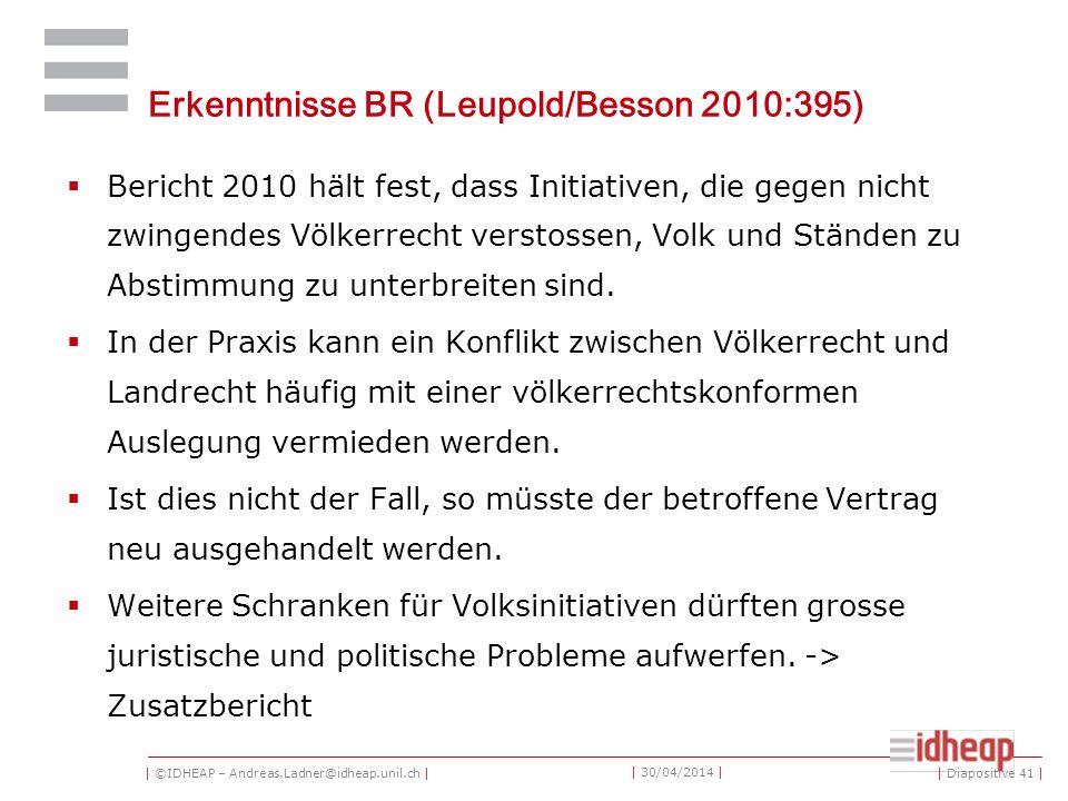 | ©IDHEAP – Andreas.Ladner@idheap.unil.ch | | 30/04/2014 | Erkenntnisse BR (Leupold/Besson 2010:395) Bericht 2010 hält fest, dass Initiativen, die gegen nicht zwingendes Völkerrecht verstossen, Volk und Ständen zu Abstimmung zu unterbreiten sind.