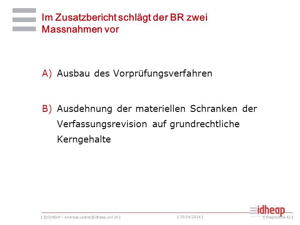 | ©IDHEAP – Andreas.Ladner@idheap.unil.ch | | 30/04/2014 | Im Zusatzbericht schlägt der BR zwei Massnahmen vor A)Ausbau des Vorprüfungsverfahren B)Ausdehnung der materiellen Schranken der Verfassungsrevision auf grundrechtliche Kerngehalte | Diapositive 42 |