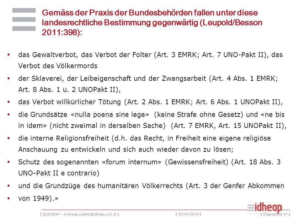 | ©IDHEAP – Andreas.Ladner@idheap.unil.ch | | 30/04/2014 | Gemäss der Praxis der Bundesbehörden fallen unter diese landesrechtliche Bestimmung gegenwärtig (Leupold/Besson 2011:398): das Gewaltverbot, das Verbot der Folter (Art.