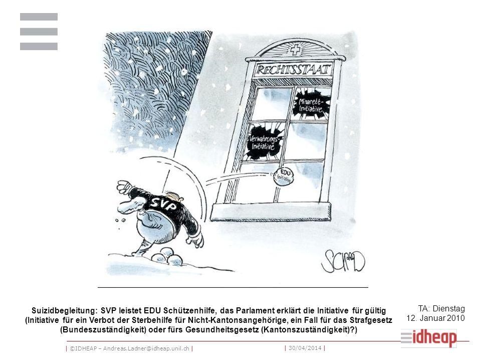 | ©IDHEAP – Andreas.Ladner@idheap.unil.ch | | 30/04/2014 | Suizidbegleitung: SVP leistet EDU Schützenhilfe, das Parlament erklärt die Initiative für gültig (Initiative für ein Verbot der Sterbehilfe für Nicht-Kantonsangehörige, ein Fall für das Strafgesetz (Bundeszuständigkeit) oder fürs Gesundheitsgesetz (Kantonszuständigkeit)?) TA: Dienstag 12.