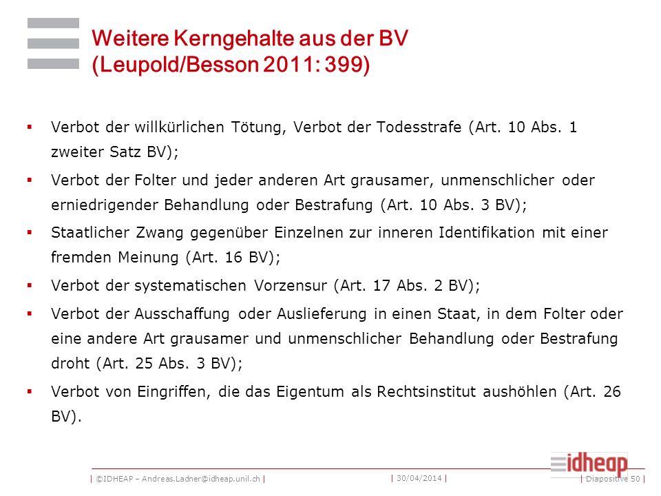 | ©IDHEAP – Andreas.Ladner@idheap.unil.ch | | 30/04/2014 | Weitere Kerngehalte aus der BV (Leupold/Besson 2011: 399) Verbot der willkürlichen Tötung, Verbot der Todesstrafe (Art.