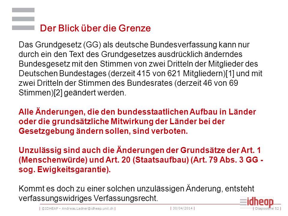 | ©IDHEAP – Andreas.Ladner@idheap.unil.ch | | 30/04/2014 | Der Blick über die Grenze | Diapositive 52 | Das Grundgesetz (GG) als deutsche Bundesverfassung kann nur durch ein den Text des Grundgesetzes ausdrücklich änderndes Bundesgesetz mit den Stimmen von zwei Dritteln der Mitglieder des Deutschen Bundestages (derzeit 415 von 621 Mitgliedern)[1] und mit zwei Dritteln der Stimmen des Bundesrates (derzeit 46 von 69 Stimmen)[2] geändert werden.