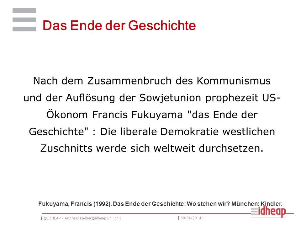 | ©IDHEAP – Andreas.Ladner@idheap.unil.ch | | 30/04/2014 | Das Ende der Geschichte Nach dem Zusammenbruch des Kommunismus und der Auflösung der Sowjetunion prophezeit US- Ökonom Francis Fukuyama das Ende der Geschichte : Die liberale Demokratie westlichen Zuschnitts werde sich weltweit durchsetzen.
