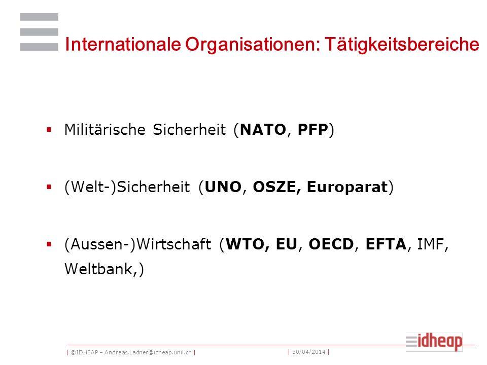 | ©IDHEAP – Andreas.Ladner@idheap.unil.ch | | 30/04/2014 | Internationale Organisationen: Tätigkeitsbereiche Militärische Sicherheit (NATO, PFP) (Welt-)Sicherheit (UNO, OSZE, Europarat) (Aussen-)Wirtschaft (WTO, EU, OECD, EFTA, IMF, Weltbank,)